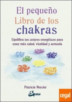 El pequeño libro de los chakras . Equilibra tus centros energéticos para tener más salud, vitalidad y armonía