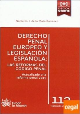 Derecho Penal Europeo y Legislación Española: las Reformas del Código Penal. Las reformas del Código Penal. Actualizado a la reforma penal 2015. por de la Mata Barranco,Norberto Javier