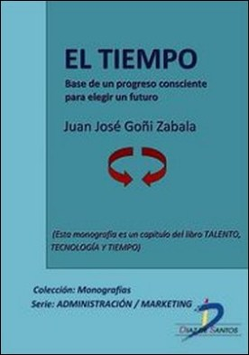 El tiempo. Base de un progreso consciente para elegir un futuro. Talento, tecnología y tiempo por Juan José Goñi Zabala PDF