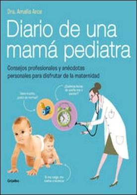 Diario de una mamá pediatra. Consejos profesionales y anécdotas personales para disfrutar de la maternidad