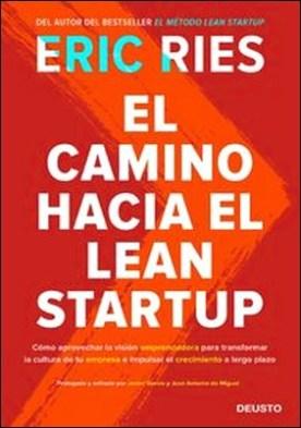 El camino hacia el Lean Startup. Cómo aprovechar la visión emprendedora para transformar la cultura de tu empresa e impulsar el crecimiento a largo plazo