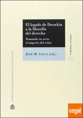 El legado de Dworkin a la filosofía del derecho . Tomando en serio el imperio del erizo