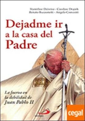 Dejadme ir a la casa del padre . La fuerza en la debilidad de Juan Pablo II