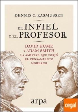 El infiel y el profesor . David Hume y Adam Smith: la amistad que forjó el pensamiento moderno