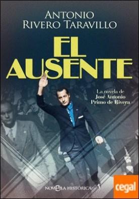 El ausente . La novela de José Antonio Primo de Rivera por Rivero Taravillo, Antonio