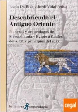 DESCUBRIENDO EL ANTIGUO ORIENTE . Pionero y arqueólogos de Mesopotamia y Egipto a finales del s. XIX y principios del s. XX