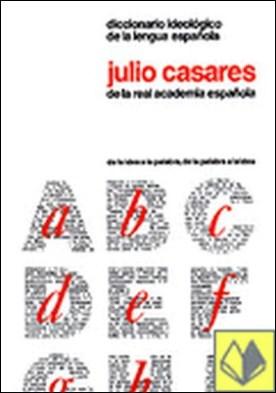 Diccionario ideológico de la lengua española . de la idea a la palabra, de la palabra a la idea