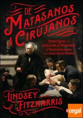 De matasanos a cirujanos . Joseph Lister y la revolución que transformó el truculento mundo de la medicina victoriana