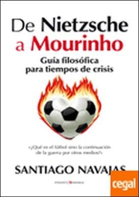 De Nietzsche a Mourinho. Guía filosófica para tiempos de crisis . Guia filosofica para tiempos de crisis
