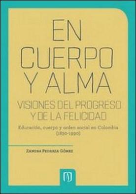 En cuerpo y alma: visiones del progreso y de la felicidad. 2da Edición. Educación, cuerpo y orden social en Colombia (1830-1990) por Zandra Pedraza Gómez