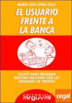EL USUARIO FRENTE A LA BANCA . Claves para mejorar nuestra relación con las entidades de crédito por Lunas Díaz, María José PDF