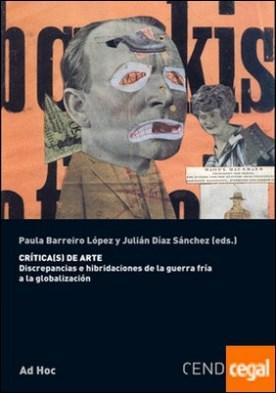 CRÍTICA(S) DE ARTE . DISCREPANCIAS E HIBRIDACIONES DE LA GUERRA FRÍA A LA GLOBALIZACIÓN
