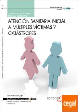 Cuaderno del Alumno Atención sanitaria inicial a múltiples víctimas y Catástrofes. Cualificaciones Profesionales