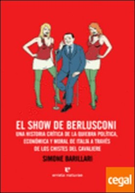 El show de Berlusconi . Una historia crítica de la quiebra política, económica y moral de Italia a travé