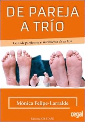 De pareja a trío . Crisis de pareja tras el nacimiento de un hijo por Felipe Larralde, Mónica PDF