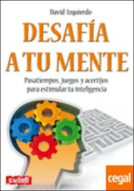 Desafía a tu mente . Pasatiempos, juegos y acertíjos para estimular tu inteligencia
