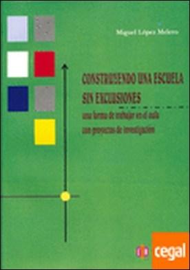 Construyendo una escuela sin exclusiones . Una forma de trabajar en el aula con proyectos de investigación por López Melero, Miguel PDF