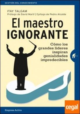 El maestro ignorante . Cómo los grandes líderes inspiran genialidades impredecibles por TALGAM, ITAY PDF