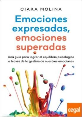 Emociones expresadas, emociones superadas . Una guía para lograr el equilibrio psicológico a través de la gestión de nuestras emociones