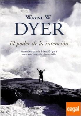 El poder de la intención . Aprende a usar tu intención para construir una vida plena y feliz por Dyer, Wayne W.