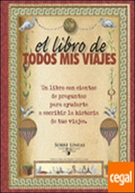 El libro de todos mis viajes . Un libro con cientos de preguntas para ayudarte a escribir la historia de tus vi