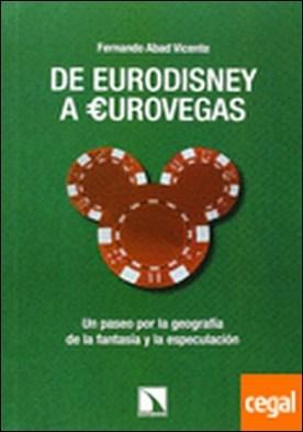 De Eurodisney a Eurovegas . Un paseo por la geografia de la fantasia y la especulacion