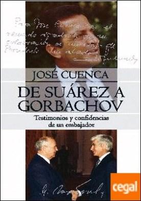 DE SUÁREZ A GORBACHOV . TESTIMONIOS Y CONFIDENCIAS DE UN EMBAJADOR