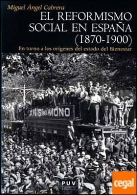 El reformismo social en España (1870-1900) . En torno a los orígenes del estado del Bienestar