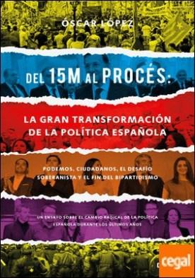 Del 15M al Procés: la gran transformación de la política española . Podemos, Ciudadanos, el desafío soberanista y el fin del bipartidismo