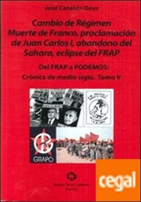 DEL FRAP A PODEMOS V: CRÓNICA DE MEDIO SIGLO . CAMBIO DE RÉGIMEN MUERTE DE FRANCO, PROCLAMACIÓN DE JUAN CARLOS I, ABANDONO DEL