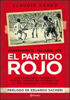 El partido rojo. La hazaña más grande del fútbol argentino en medio de la más sangrienta dictadura por Claudio Gómez PDF
