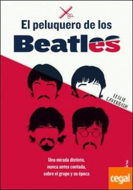 El peluquero de los Beatles . Una mirada distinta, nunca antes contada, sobre el grupo y su época