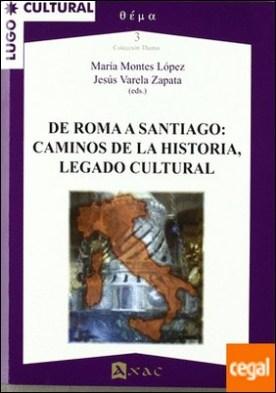 De Roma a Santiago . caminos de la historia, legado cultural por VV.AA.