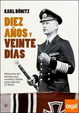 Diez años y veinte días . Memorias del hombre que sucedió a Hitler como jefe del III Reich por Dönitz, Karl PDF