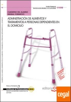 Cuaderno del Alumno Administración de Alimentos y Tratamientos a Personas Dependientes en el Domicilio. Certificados de Profesionalidad