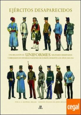Ejércitos Desaparecidos . Una Relación de Uniformes Militares Observados y Dibujados en Diversas Naciones de Europa Durante los Años 1908-1914