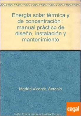 Energía solar térmica y de concentración . Manual práctico de diseño, instalación y mantenimiento