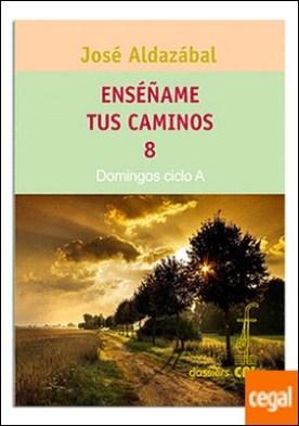 Enséñame tus caminos 8. Domingos ciclo A por Aldazábal Larrañaga, José PDF