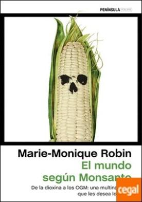 El mundo según Monsanto . De la dioxina a los OGM: una multinacional que les desea lo mejor