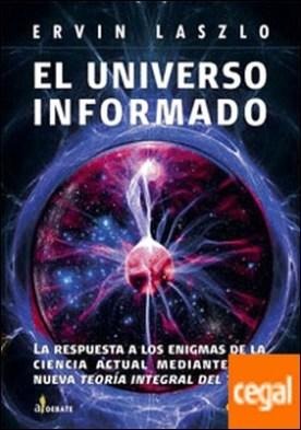 El universo informado . La respuesta a los enigmas de la ciencia actual mediante una nueva teoría integral del todo
