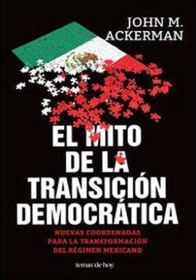 El mito de la transición democrática. Nuevas coordenadas para la transformación del régimen mexicano
