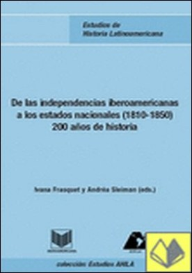 De las independencias iberoamericanas a los estados nacionales (1810-1850) . 200 años de historia