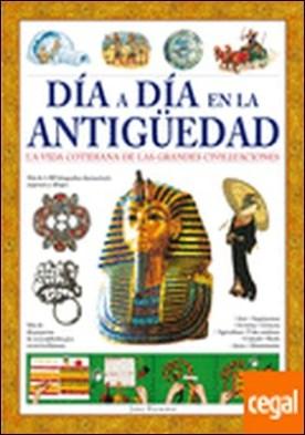 Día a Día en la Antigüedad . La Vida Cotidiana de las Grandes Civilizaciones