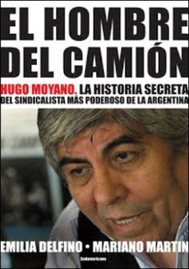 El hombre del camión: Hugo Moyano. La historia secreta del sindicalista más poderoso de la Argentina por Emilia Delfino Mariano Martin