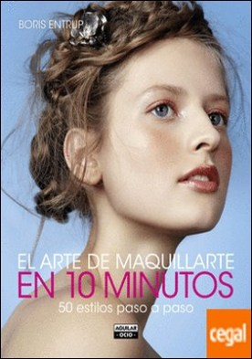 El arte de maquillarte en 10 minutos . 50 estilos paso a paso