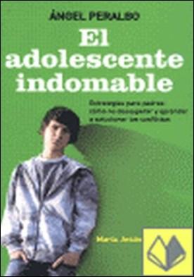 El adolescente indomable . Estrategias para padres : cómo no desesperar y aprender a solucionar los conflictos por Peralbo Fernández, Ángel PDF