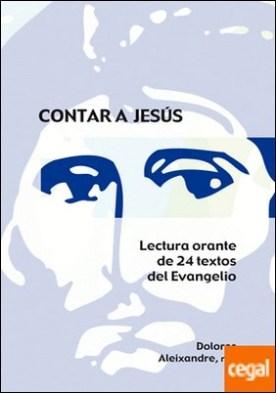 Contar a Jesús . Lectura orante de 24 textos del Evangelio