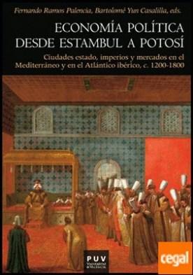 Economía política desde Estambul a Potosí . Ciudades estado, imperios y mercados en el Mediterráneo y en el Atlántico ibérico, c. 1200-1800