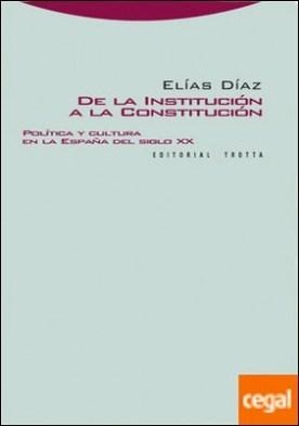 De la institución a la constitución . Política y cultura en la España del siglo XX