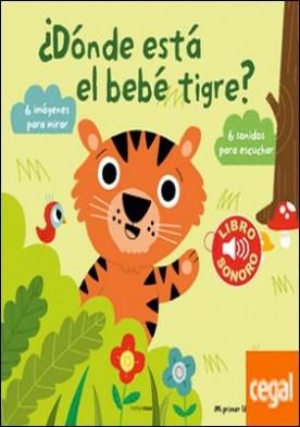 ¿Dónde está el bebé tigre? Mi primer libro de sonidos . 6 imágenes para mirar, 6 sonidos para escuchar